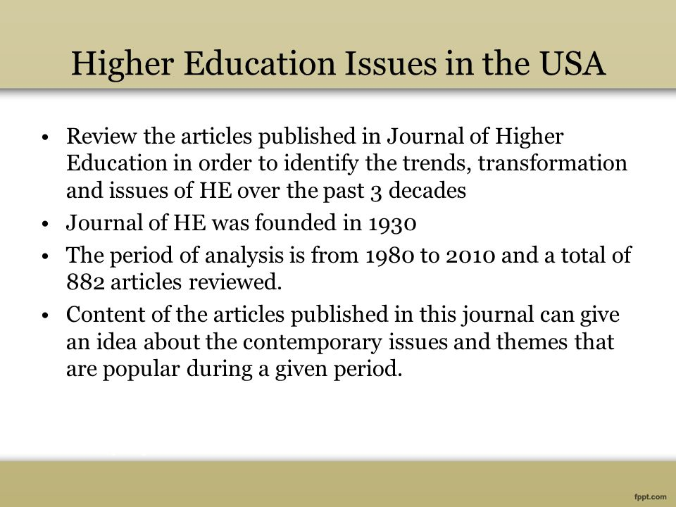Higher Education Issues in the USA Review the articles published in Journal of Higher Education in order to identify the trends, transformation and issues of HE over the past 3 decades Journal of HE was founded in 1930 The period of analysis is from 1980 to 2010 and a total of 882 articles reviewed.