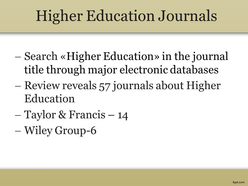 Higher Education Journals  Search «Higher Education» in the journal title through major electronic databases  Review reveals 57 journals about Highe