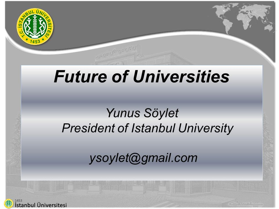 Future of Universities Yunus Söylet President of Istanbul University ysoylet@gmail.com