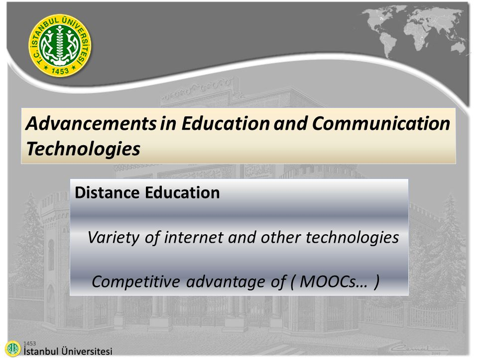 Distance Education Variety of internet and other technologies Competitive advantage of ( MOOCs… ) Advancements in Education and Communication Technologies
