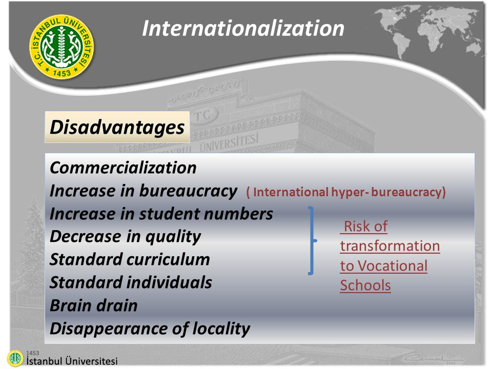 Commercialization Increase in bureaucracy ( International hyper- bureaucracy) Increase in student numbers Decrease in quality Standard curriculum Standard individuals Brain drain Disappearance of locality Internationalization Disadvantages Risk of transformation to Vocational Schools