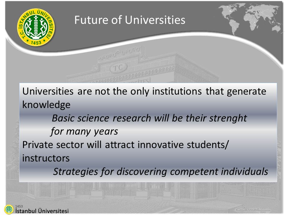 Universities are not the only institutions that generate knowledge Basic science research will be their strenght for many years Private sector will attract innovative students/ instructors Strategies for discovering competent individuals Future of Universities