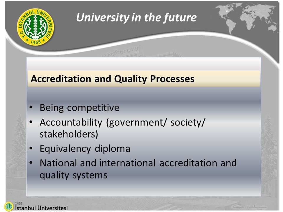Being competitive Accountability (government/ society/ stakeholders) Equivalency diploma National and international accreditation and quality systems University in the future Accreditation and Quality Processes