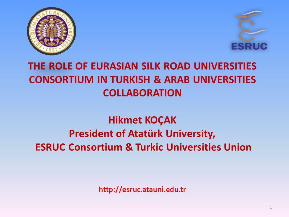 THE ROLE OF EURASIAN SILK ROAD UNIVERSITIES CONSORTIUM IN TURKISH & ARAB UNIVERSITIES COLLABORATION Hikmet KOÇAK President of Atatürk University, ESRUC Consortium & Turkic Universities Union http://esruc.atauni.edu.tr 1