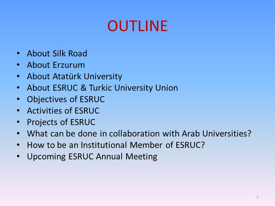 OUTLINE About Silk Road About Erzurum About Atatürk University About ESRUC & Turkic University Union Objectives of ESRUC Activities of ESRUC Projects