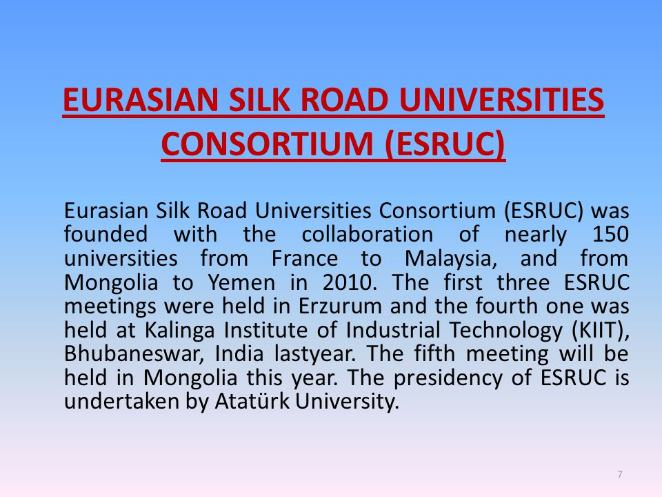 EURASIAN SILK ROAD UNIVERSITIES CONSORTIUM (ESRUC) Eurasian Silk Road Universities Consortium (ESRUC) was founded with the collaboration of nearly 150