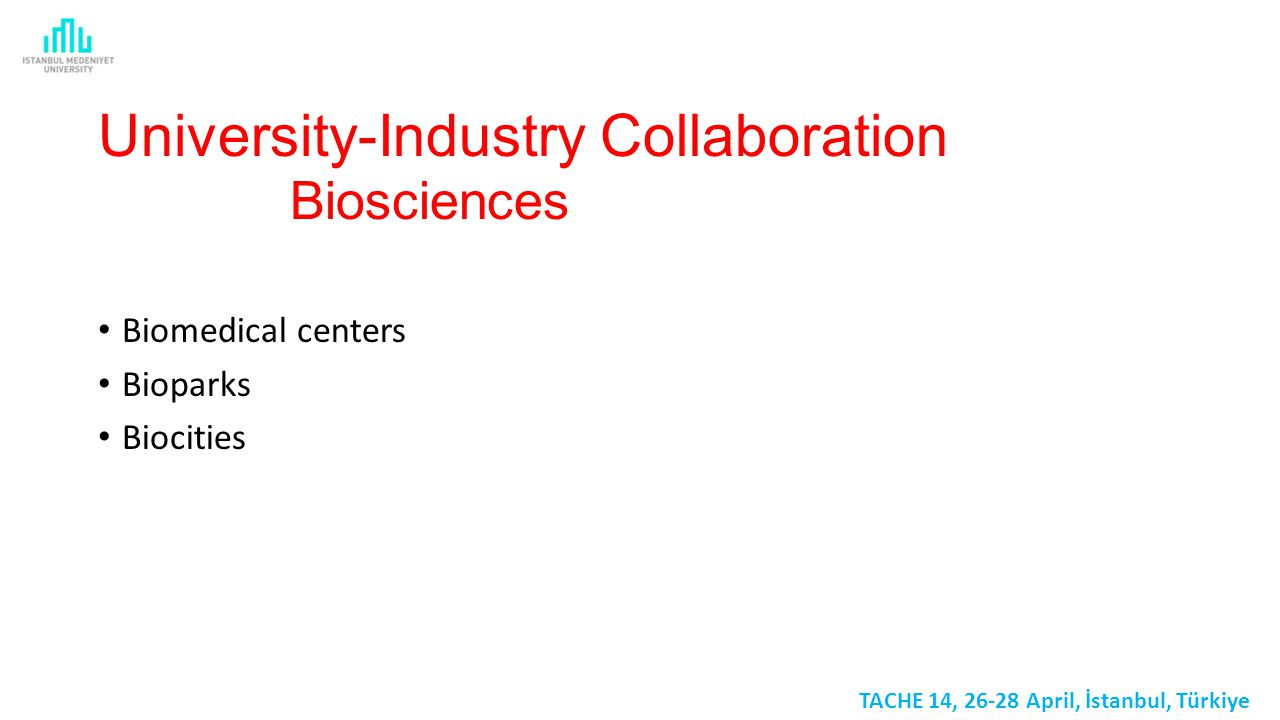 University-Industry Collaboration Biosciences Biomedical centers Bioparks Biocities TACHE 14, 26-28 April, İstanbul, Türkiye