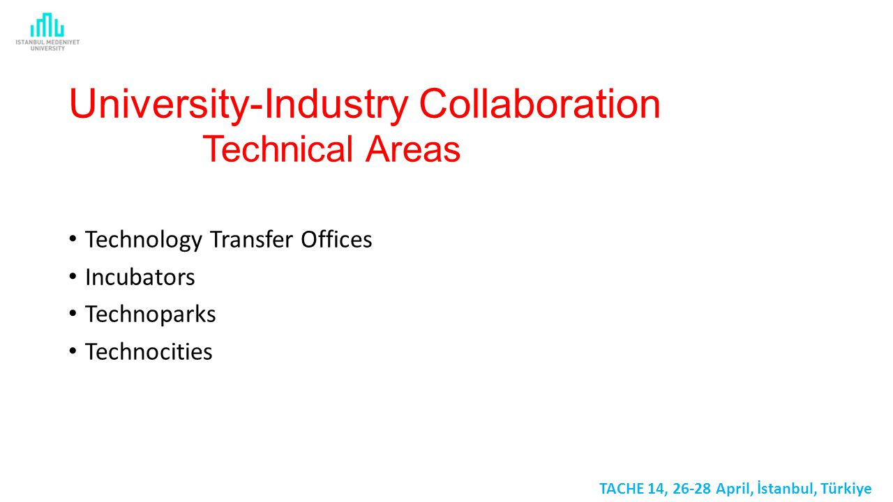 University-Industry Collaboration Technical Areas Technology Transfer Offices Incubators Technoparks Technocities TACHE 14, 26-28 April, İstanbul, Türkiye