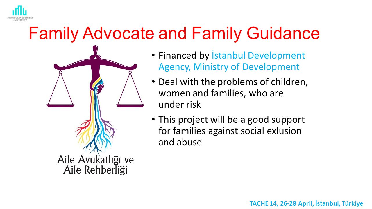 Family Advocate and Family Guidance Financed by İstanbul Development Agency, Ministry of Development Deal with the problems of children, women and families, who are under risk This project will be a good support for families against social exlusion and abuse TACHE 14, 26-28 April, İstanbul, Türkiye