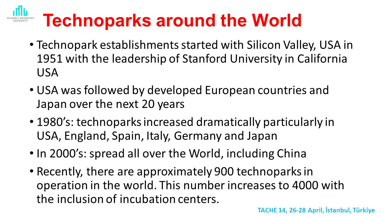 Technoparks around the World Technopark establishments started with Silicon Valley, USA in 1951 with the leadership of Stanford University in California USA USA was followed by developed European countries and Japan over the next 20 years 1980's: technoparks increased dramatically particularly in USA, England, Spain, Italy, Germany and Japan In 2000's: spread all over the World, including China Recently, there are approximately 900 technoparks in operation in the world.