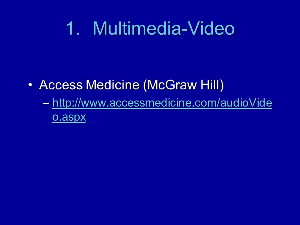 1.Multimedia-Video Access Medicine (McGraw Hill)Access Medicine (McGraw Hill) –http://www.accessmedicine.com/audioVide o.aspx http://www.accessmedicin