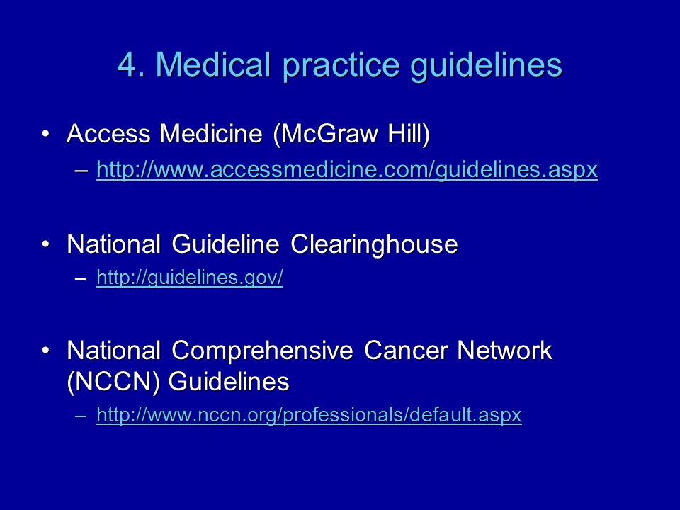 4. Medical practice guidelines Access Medicine (McGraw Hill)Access Medicine (McGraw Hill) –http://www.accessmedicine.com/guidelines.aspx http://www.ac