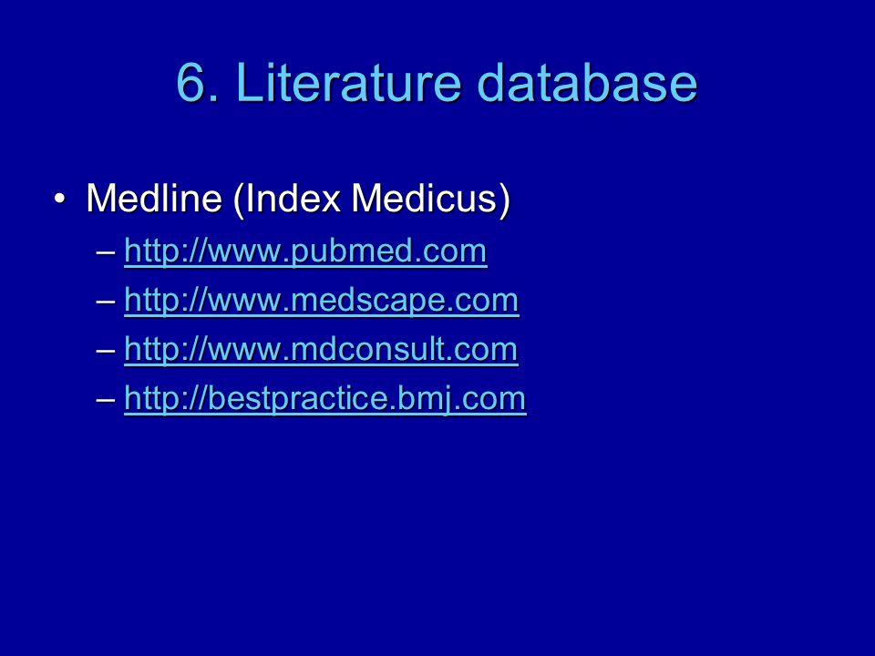 6. Literature database Medline (Index Medicus)Medline (Index Medicus) –http://www.pubmed.com http://www.pubmed.com –http://www.medscape.com http://www