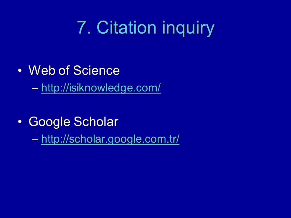 7. Citation inquiry Web of ScienceWeb of Science –http://isiknowledge.com/ http://isiknowledge.com/ Google ScholarGoogle Scholar –http://scholar.googl