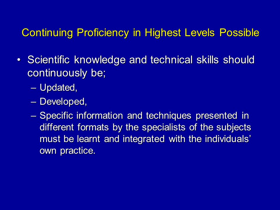 Continuing Proficiency in Highest Levels Possible Scientific knowledge and technical skills should continuously be;Scientific knowledge and technical