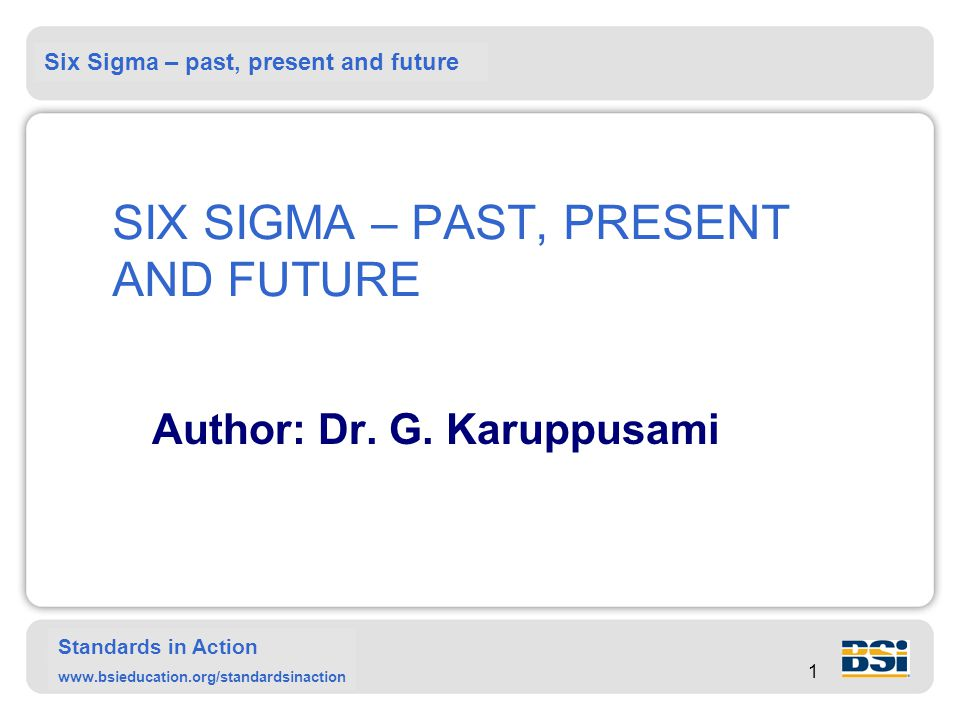 Six Sigma – past, present and future Standards in Action www.bsieducation.org/standardsinaction 1 SIX SIGMA – PAST, PRESENT AND FUTURE Author: Dr.