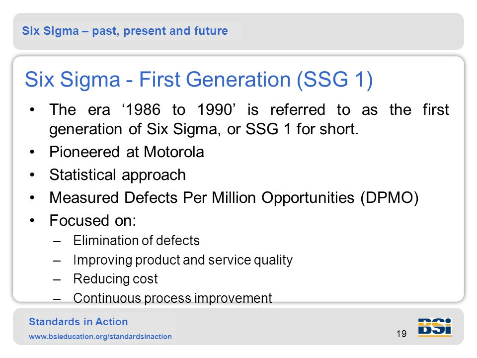 Six Sigma – past, present and future Standards in Action www.bsieducation.org/standardsinaction 19 Six Sigma - First Generation (SSG 1) The era '1986 to 1990' is referred to as the first generation of Six Sigma, or SSG 1 for short.