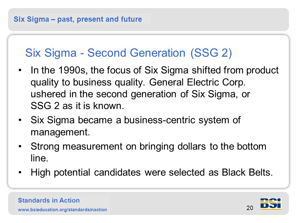 Six Sigma – past, present and future Standards in Action www.bsieducation.org/standardsinaction 20 Six Sigma - Second Generation (SSG 2) In the 1990s, the focus of Six Sigma shifted from product quality to business quality.