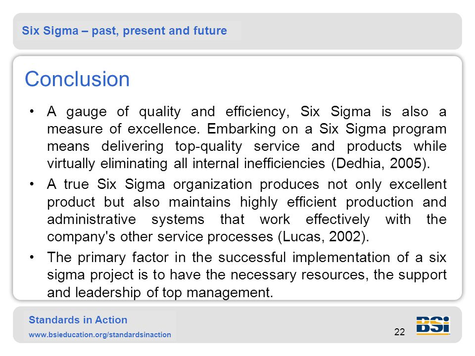 Six Sigma – past, present and future Standards in Action www.bsieducation.org/standardsinaction 22 Conclusion A gauge of quality and efficiency, Six Sigma is also a measure of excellence.