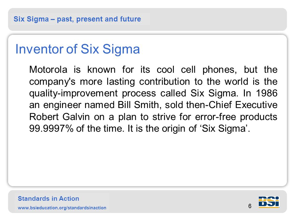 Six Sigma – past, present and future Standards in Action www.bsieducation.org/standardsinaction 6 Inventor of Six Sigma Motorola is known for its cool cell phones, but the company s more lasting contribution to the world is the quality-improvement process called Six Sigma.