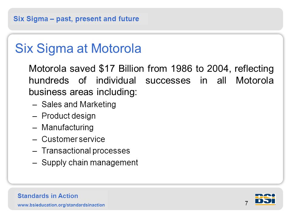 Six Sigma – past, present and future Standards in Action www.bsieducation.org/standardsinaction 7 Six Sigma at Motorola Motorola saved $17 Billion from 1986 to 2004, reflecting hundreds of individual successes in all Motorola business areas including: –Sales and Marketing –Product design –Manufacturing –Customer service –Transactional processes –Supply chain management