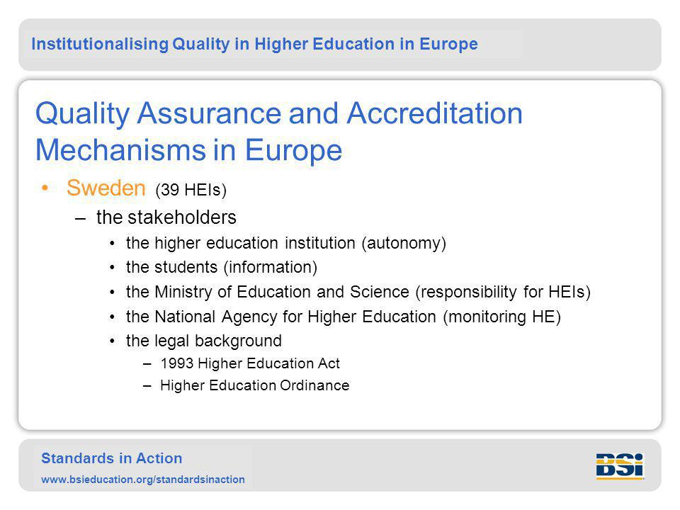 Institutionalising Quality in Higher Education in Europe Standards in Action www.bsieducation.org/standardsinaction Quality Assurance and Accreditation Mechanisms in Europe Sweden (39 HEIs) –the stakeholders the higher education institution (autonomy) the students (information) the Ministry of Education and Science (responsibility for HEIs) the National Agency for Higher Education (monitoring HE) the legal background –1993 Higher Education Act –Higher Education Ordinance