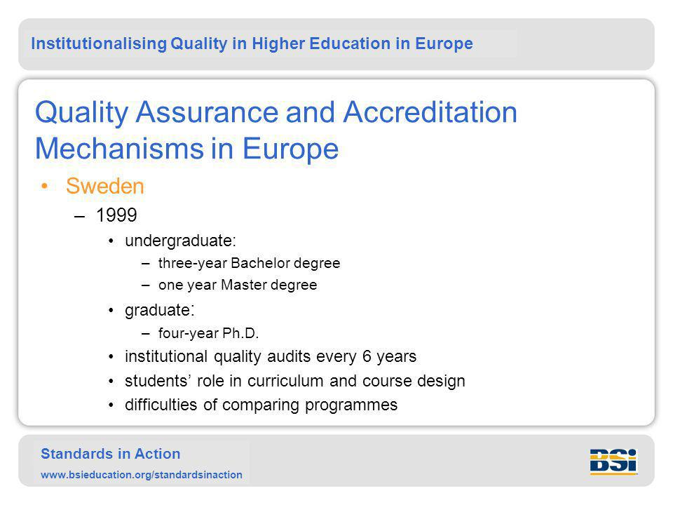 Institutionalising Quality in Higher Education in Europe Standards in Action www.bsieducation.org/standardsinaction Quality Assurance and Accreditation Mechanisms in Europe Sweden –1999 undergraduate: –three-year Bachelor degree –one year Master degree graduate : –four-year Ph.D.