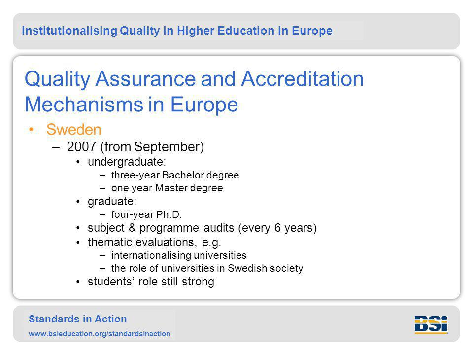 Institutionalising Quality in Higher Education in Europe Standards in Action www.bsieducation.org/standardsinaction Quality Assurance and Accreditation Mechanisms in Europe Sweden –2007 (from September) undergraduate: –three-year Bachelor degree –one year Master degree graduate: –four-year Ph.D.
