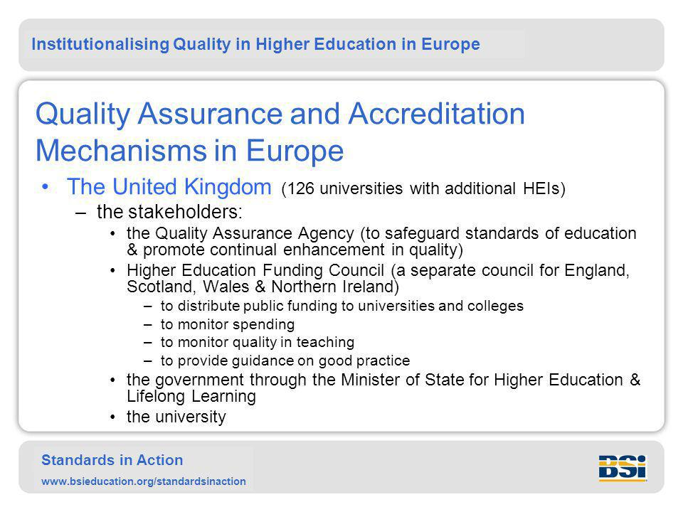 Institutionalising Quality in Higher Education in Europe Standards in Action www.bsieducation.org/standardsinaction Quality Assurance and Accreditation Mechanisms in Europe The United Kingdom (126 universities with additional HEIs) –the stakeholders: the Quality Assurance Agency (to safeguard standards of education & promote continual enhancement in quality) Higher Education Funding Council (a separate council for England, Scotland, Wales & Northern Ireland) –to distribute public funding to universities and colleges –to monitor spending –to monitor quality in teaching –to provide guidance on good practice the government through the Minister of State for Higher Education & Lifelong Learning the university