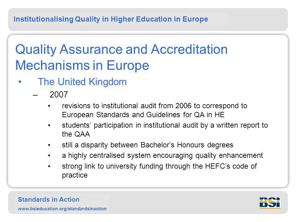 Institutionalising Quality in Higher Education in Europe Standards in Action www.bsieducation.org/standardsinaction Quality Assurance and Accreditation Mechanisms in Europe The United Kingdom –2007 revisions to institutional audit from 2006 to correspond to European Standards and Guidelines for QA in HE students' participation in institutional audit by a written report to the QAA still a disparity between Bachelor's Honours degrees a highly centralised system encouraging quality enhancement strong link to university funding through the HEFC's code of practice