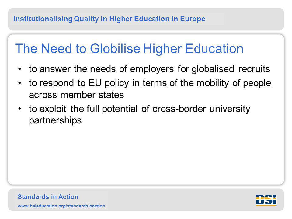 Institutionalising Quality in Higher Education in Europe Standards in Action www.bsieducation.org/standardsinaction The Need to Globilise Higher Education to answer the needs of employers for globalised recruits to respond to EU policy in terms of the mobility of people across member states to exploit the full potential of cross-border university partnerships