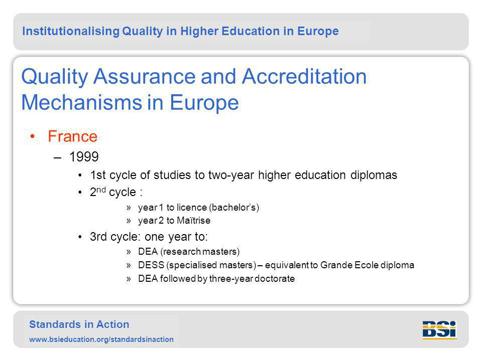 Institutionalising Quality in Higher Education in Europe Standards in Action www.bsieducation.org/standardsinaction Quality Assurance and Accreditation Mechanisms in Europe France –1999 1st cycle of studies to two-year higher education diplomas 2 nd cycle : »year 1 to licence (bachelor's) »year 2 to Maïtrise 3rd cycle: one year to: »DEA (research masters) »DESS (specialised masters) – equivalent to Grande Ecole diploma »DEA followed by three-year doctorate