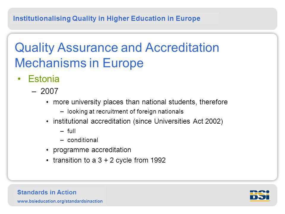 Institutionalising Quality in Higher Education in Europe Standards in Action www.bsieducation.org/standardsinaction Quality Assurance and Accreditation Mechanisms in Europe Estonia –2007 more university places than national students, therefore –looking at recruitment of foreign nationals institutional accreditation (since Universities Act 2002) –full –conditional programme accreditation transition to a 3 + 2 cycle from 1992