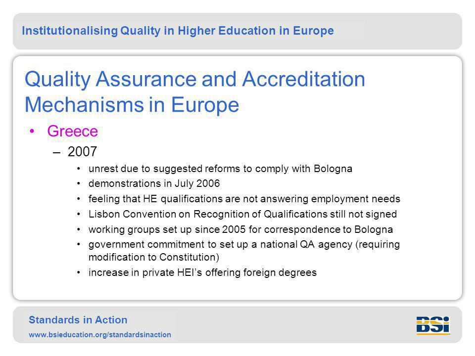 Institutionalising Quality in Higher Education in Europe Standards in Action www.bsieducation.org/standardsinaction Quality Assurance and Accreditation Mechanisms in Europe Greece –2007 unrest due to suggested reforms to comply with Bologna demonstrations in July 2006 feeling that HE qualifications are not answering employment needs Lisbon Convention on Recognition of Qualifications still not signed working groups set up since 2005 for correspondence to Bologna government commitment to set up a national QA agency (requiring modification to Constitution) increase in private HEI's offering foreign degrees