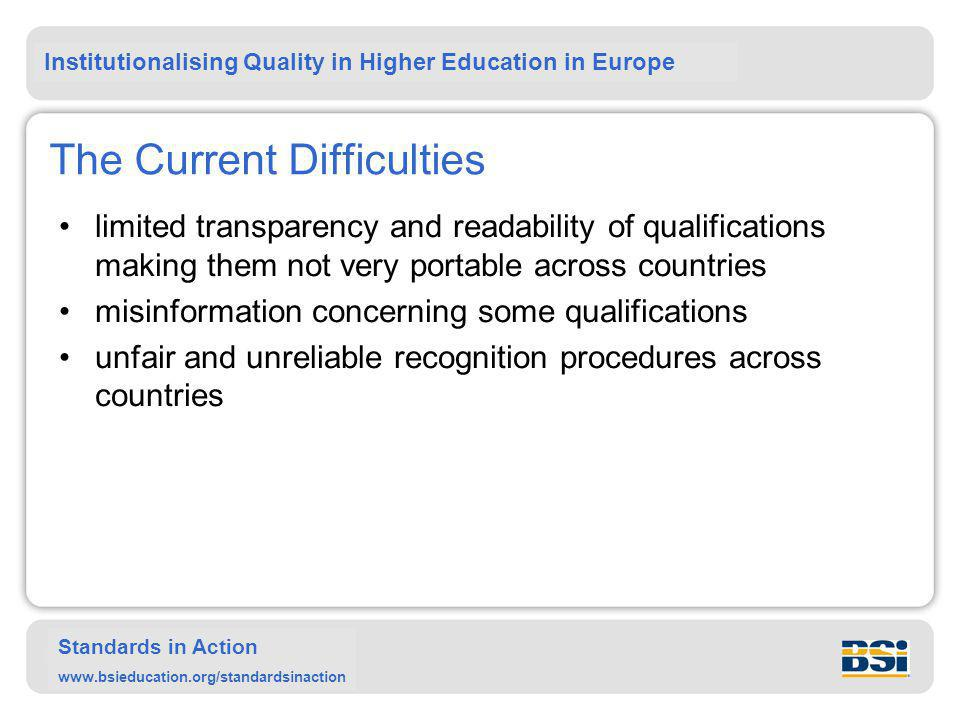 Institutionalising Quality in Higher Education in Europe Standards in Action www.bsieducation.org/standardsinaction The Current Difficulties limited transparency and readability of qualifications making them not very portable across countries misinformation concerning some qualifications unfair and unreliable recognition procedures across countries