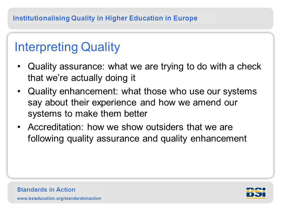 Institutionalising Quality in Higher Education in Europe Standards in Action www.bsieducation.org/standardsinaction Interpreting Quality Quality assurance: what we are trying to do with a check that we're actually doing it Quality enhancement: what those who use our systems say about their experience and how we amend our systems to make them better Accreditation: how we show outsiders that we are following quality assurance and quality enhancement