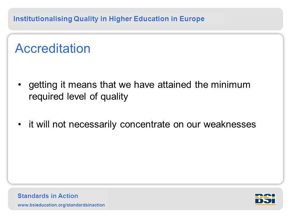 Institutionalising Quality in Higher Education in Europe Standards in Action www.bsieducation.org/standardsinaction Accreditation getting it means that we have attained the minimum required level of quality it will not necessarily concentrate on our weaknesses