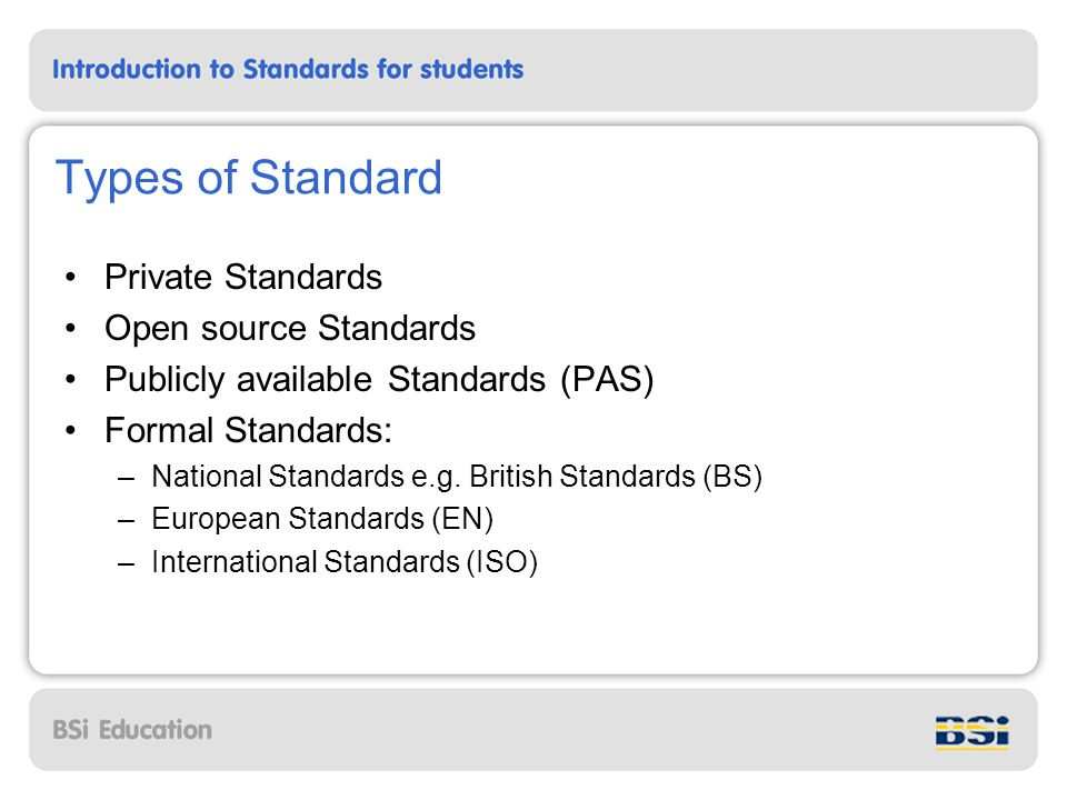 Types of Standard Private Standards Open source Standards Publicly available Standards (PAS) Formal Standards: –National Standards e.g.