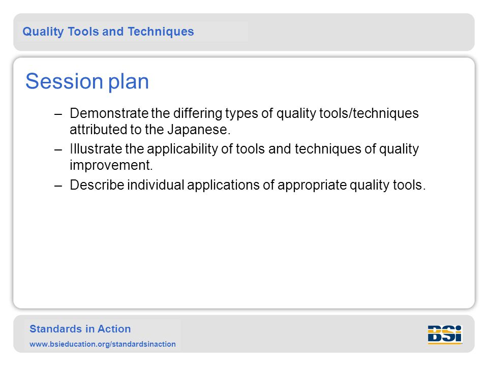 Quality Tools and Techniques Standards in Action www.bsieducation.org/standardsinaction Session plan –Demonstrate the differing types of quality tools