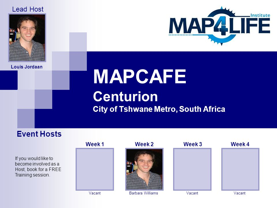 MAPCAFE Centurion City of Tshwane Metro, South Africa Barbara Williams Week 2 Vacant Week 3 Vacant Week 4 Louis Jordaan Vacant Week 1 Event Hosts Lead Host If you would like to become involved as a Host, book for a FREE Training session.