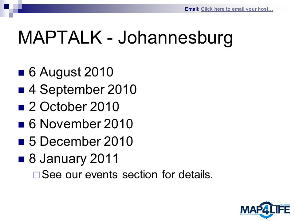 Email: Click here to email your host…Click here to email your host… MAPTALK - Johannesburg 6 August 2010 4 September 2010 2 October 2010 6 November 2010 5 December 2010 8 January 2011  See our events section for details.