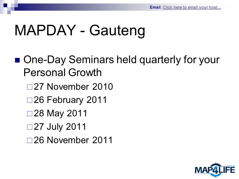 Email: Click here to email your host…Click here to email your host… MAPDAY - Gauteng One-Day Seminars held quarterly for your Personal Growth  27 November 2010  26 February 2011  28 May 2011  27 July 2011  26 November 2011