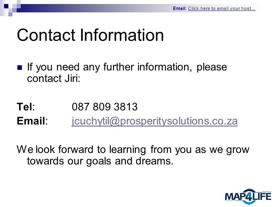 Email: Click here to email your host…Click here to email your host… Contact Information If you need any further information, please contact Jiri: Tel: 087 809 3813 Email:jcuchytil@prosperitysolutions.co.zajcuchytil@prosperitysolutions.co.za We look forward to learning from you as we grow towards our goals and dreams.