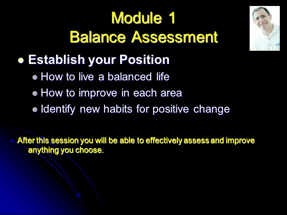 Module 1 Balance Assessment Establish your Position Establish your Position How to live a balanced life How to live a balanced life How to improve in each area How to improve in each area Identify new habits for positive change Identify new habits for positive change After this session you will be able to effectively assess and improve anything you choose.
