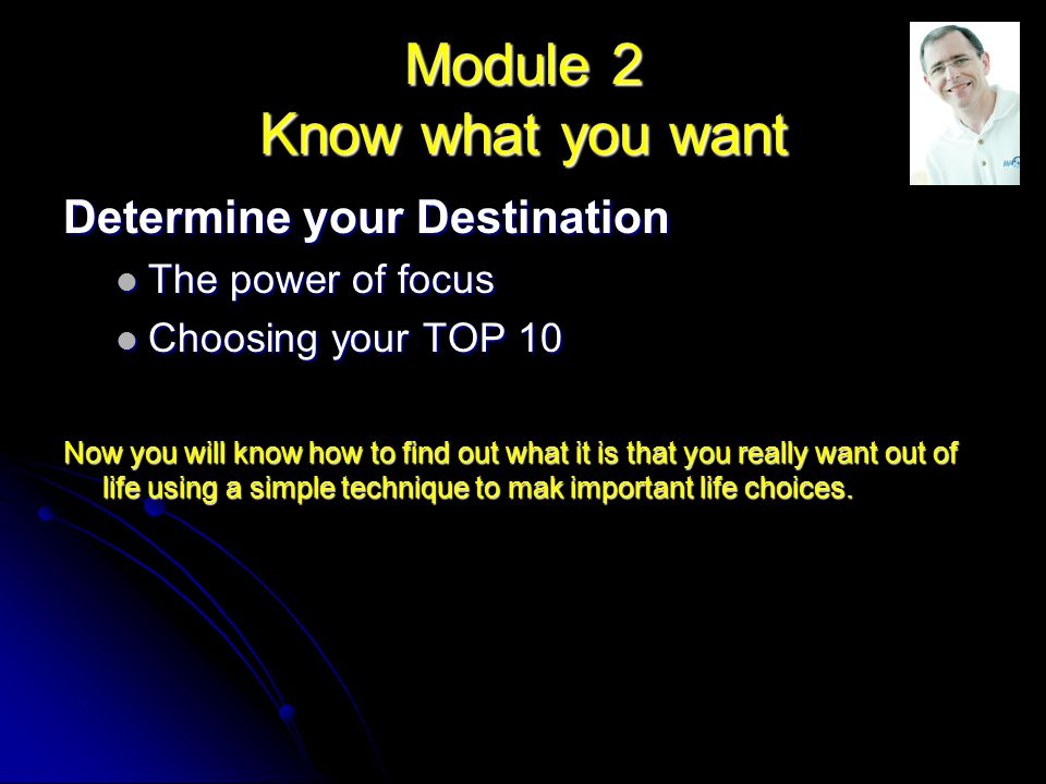 Module 2 Know what you want Determine your Destination The power of focus The power of focus Choosing your TOP 10 Choosing your TOP 10 Now you will know how to find out what it is that you really want out of life using a simple technique to mak important life choices.