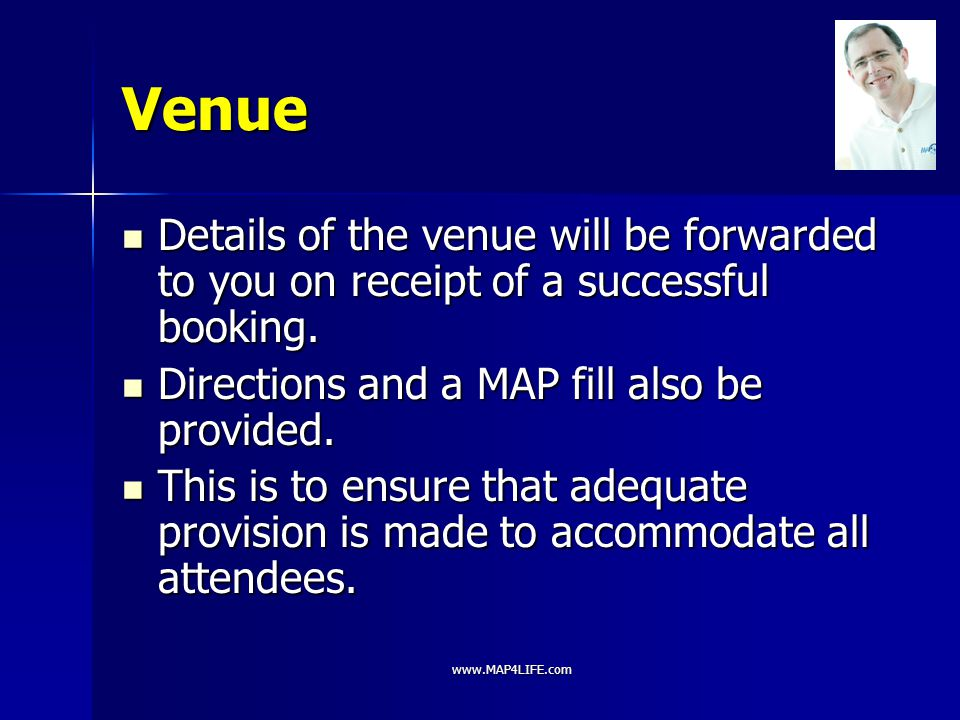 www.MAP4LIFE.com Venue Details of the venue will be forwarded to you on receipt of a successful booking. Details of the venue will be forwarded to you