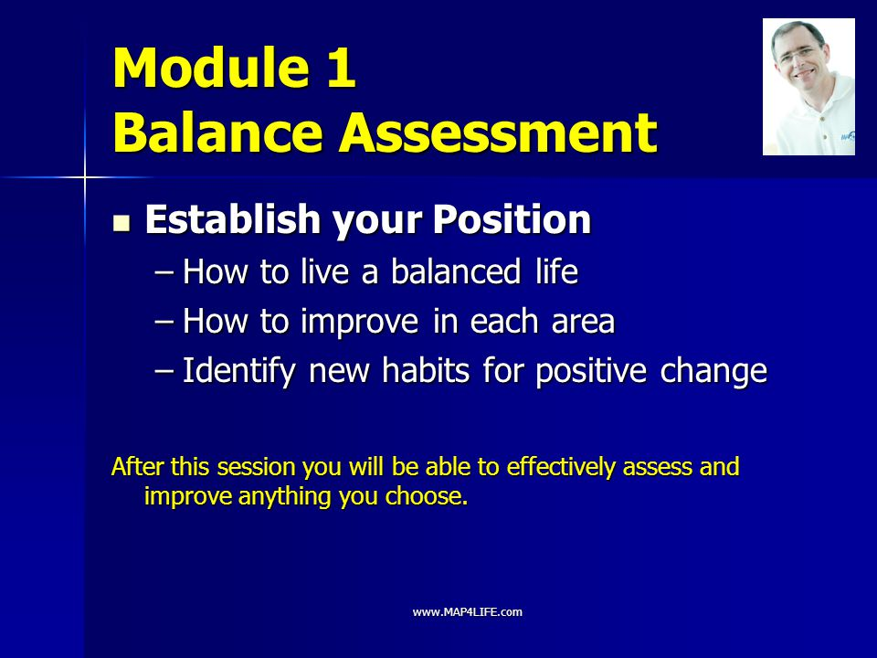 www.MAP4LIFE.com Module 1 Balance Assessment Establish your Position Establish your Position –How to live a balanced life –How to improve in each area