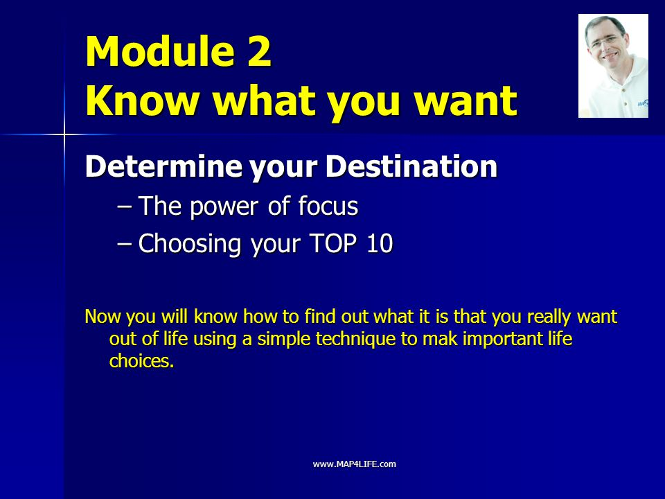 www.MAP4LIFE.com Module 2 Know what you want Determine your Destination –The power of focus –Choosing your TOP 10 Now you will know how to find out wh