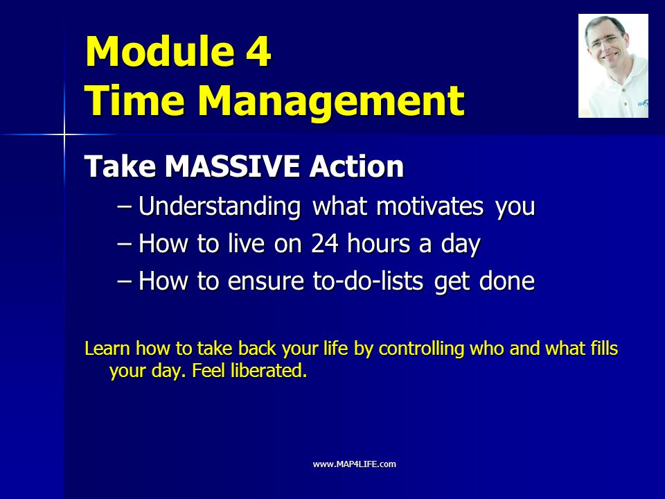 www.MAP4LIFE.com Module 4 Time Management Take MASSIVE Action –Understanding what motivates you –How to live on 24 hours a day –How to ensure to-do-li