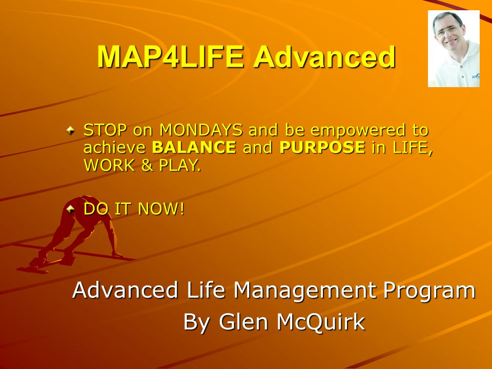 MAP4LIFE Advanced Advanced Life Management Program By Glen McQuirk STOP on MONDAYS and be empowered to achieve BALANCE and PURPOSE in LIFE, WORK & PLA